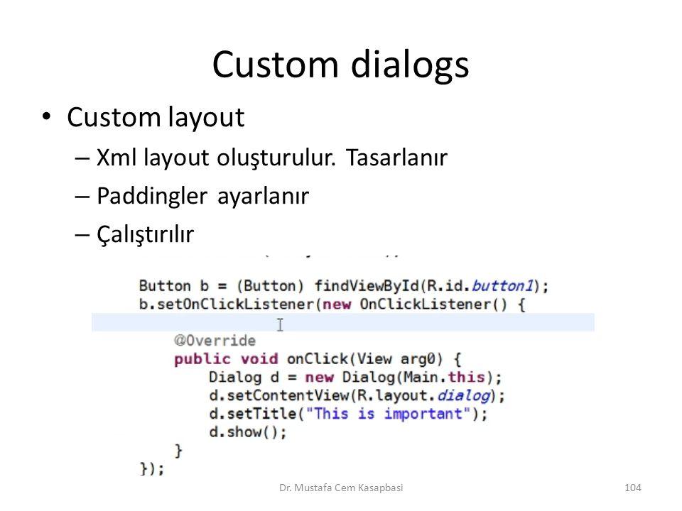 Custom dialogs Custom layout – Xml layout oluşturulur. Tasarlanır – Paddingler ayarlanır – Çalıştırılır Dr. Mustafa Cem Kasapbasi104