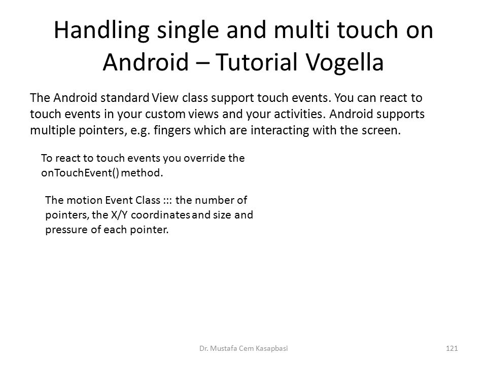 Handling single and multi touch on Android – Tutorial Vogella Dr. Mustafa Cem Kasapbasi121 The Android standard View class support touch events. You c