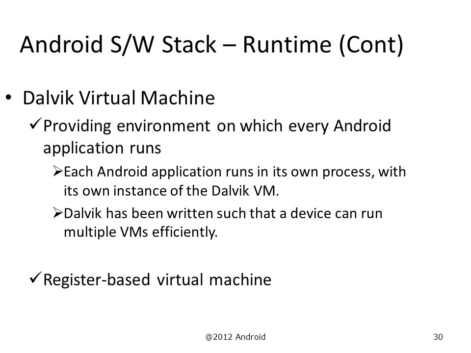 @2012 Android30 Android S/W Stack – Runtime (Cont) Dalvik Virtual Machine Providing environment on which every Android application runs  Each Android