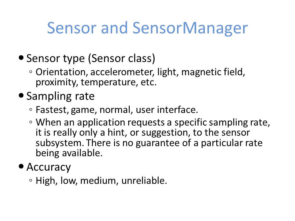 Sensor and SensorManager Sensor type (Sensor class) ◦ Orientation, accelerometer, light, magnetic field, proximity, temperature, etc. Sampling rate ◦