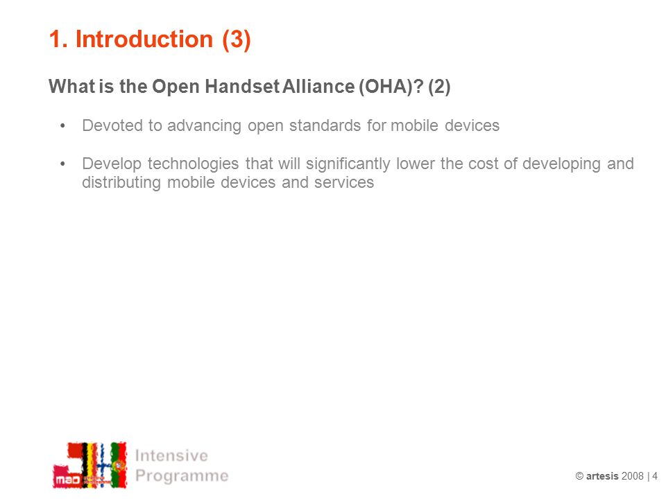 © artesis 2008 | 4 1. Introduction (3) What is the Open Handset Alliance (OHA)? (2) Devoted to advancing open standards for mobile devices Develop tec