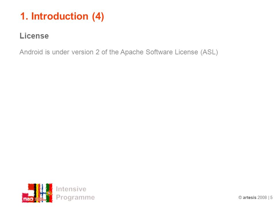 © artesis 2008 | 5 1. Introduction (4) License Android is under version 2 of the Apache Software License (ASL)