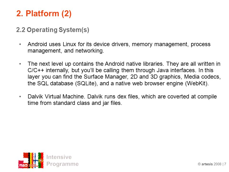 © artesis 2008 | 7 2.2 Operating System(s) Android uses Linux for its device drivers, memory management, process management, and networking. The next