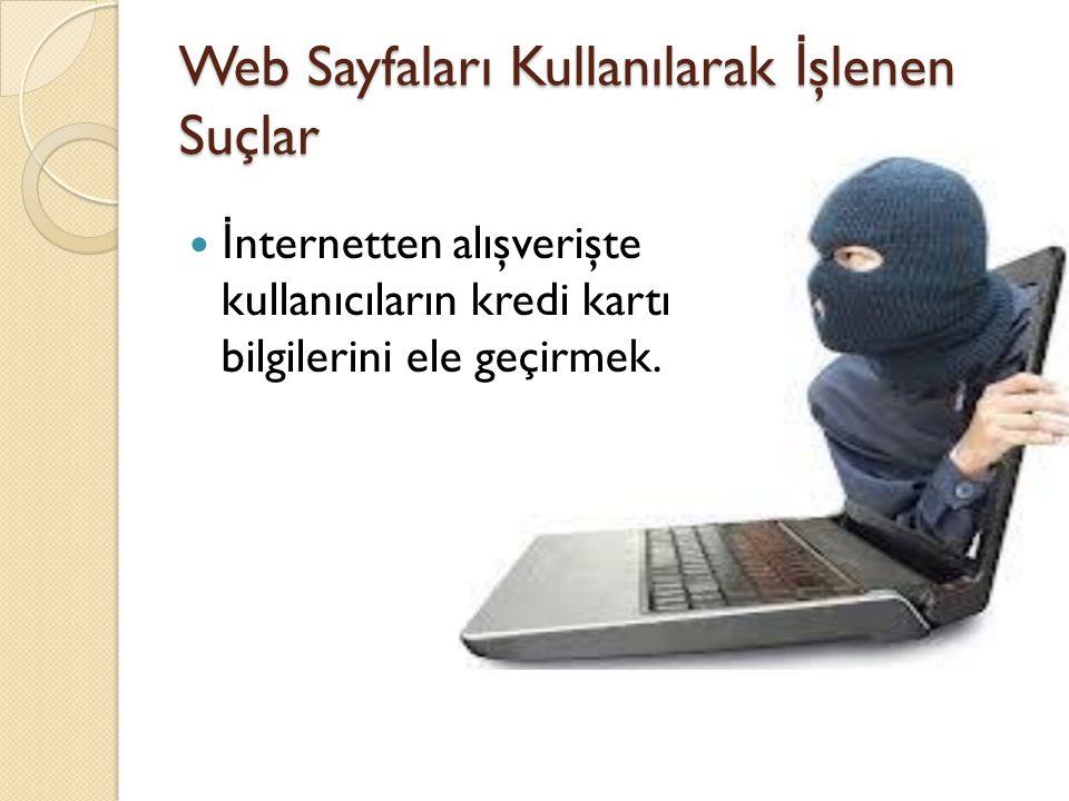 Web Sayfaları Kullanılarak İ şlenen Suçlar İ nternetten alışverişte kullanıcıların kredi kartı bilgilerini ele geçirmek.