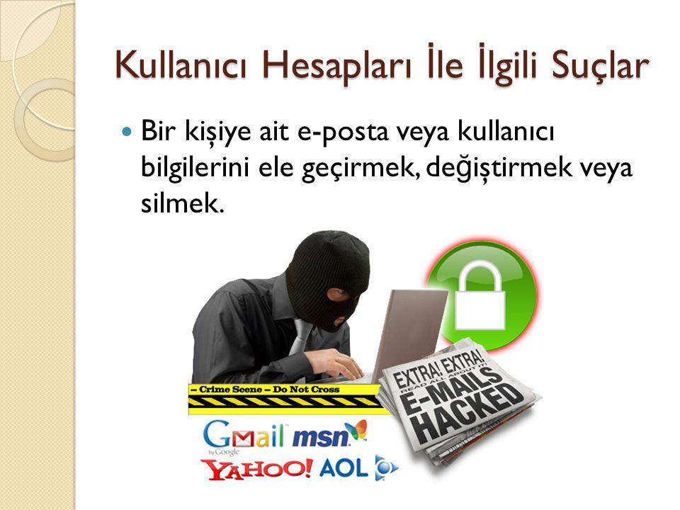 Kullanıcı Hesapları İ le İ lgili Suçlar Bir kişiye ait e-posta veya kullanıcı bilgilerini ele geçirmek, de ğ iştirmek veya silmek.
