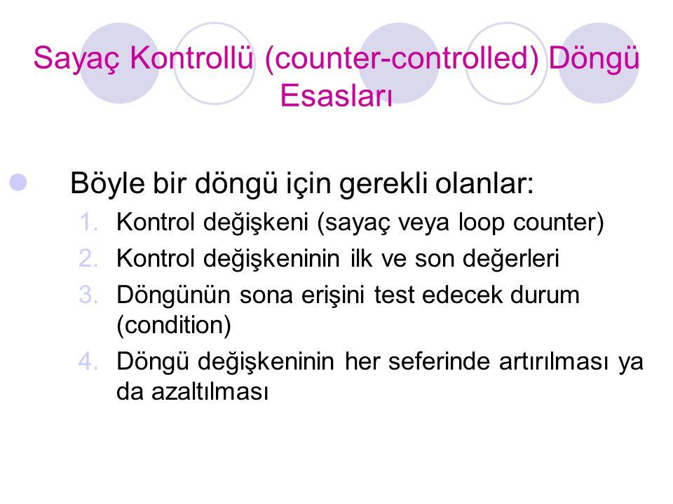 Sayaç Kontrollü (counter-controlled) Döngü Esasları Böyle bir döngü için gerekli olanlar: 1.Kontrol değişkeni (sayaç veya loop counter) 2.Kontrol deği