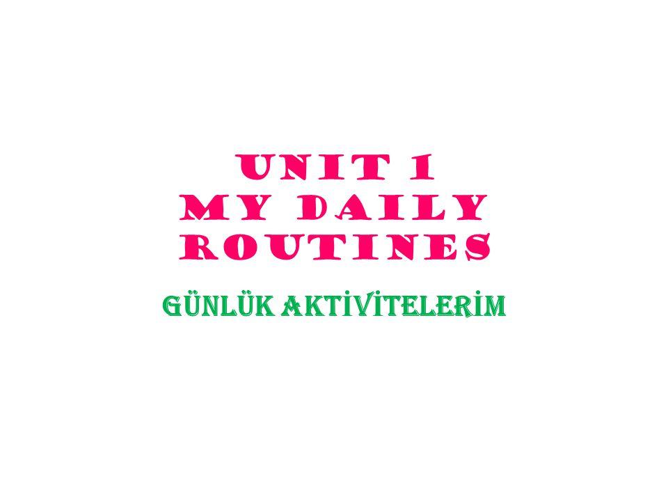 UNIT 1 MY DAILY ROUTINES GÜNLÜK AKT İ V İ TELER İ M