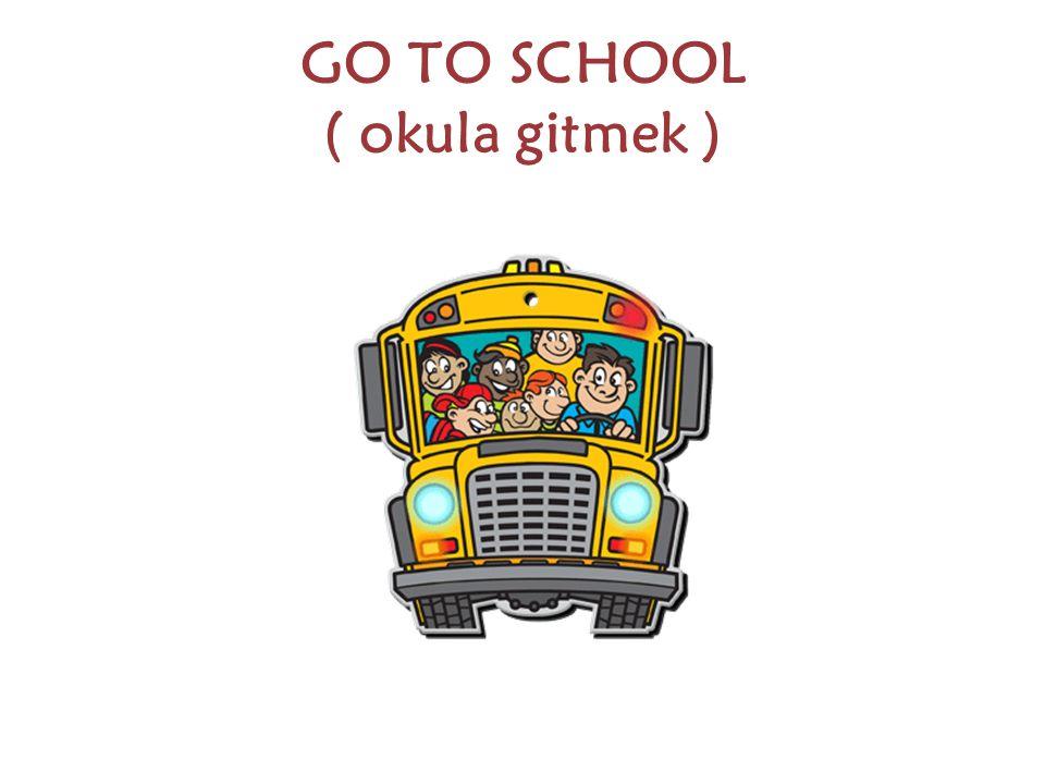 GO TO SCHOOL ( okula gitmek )