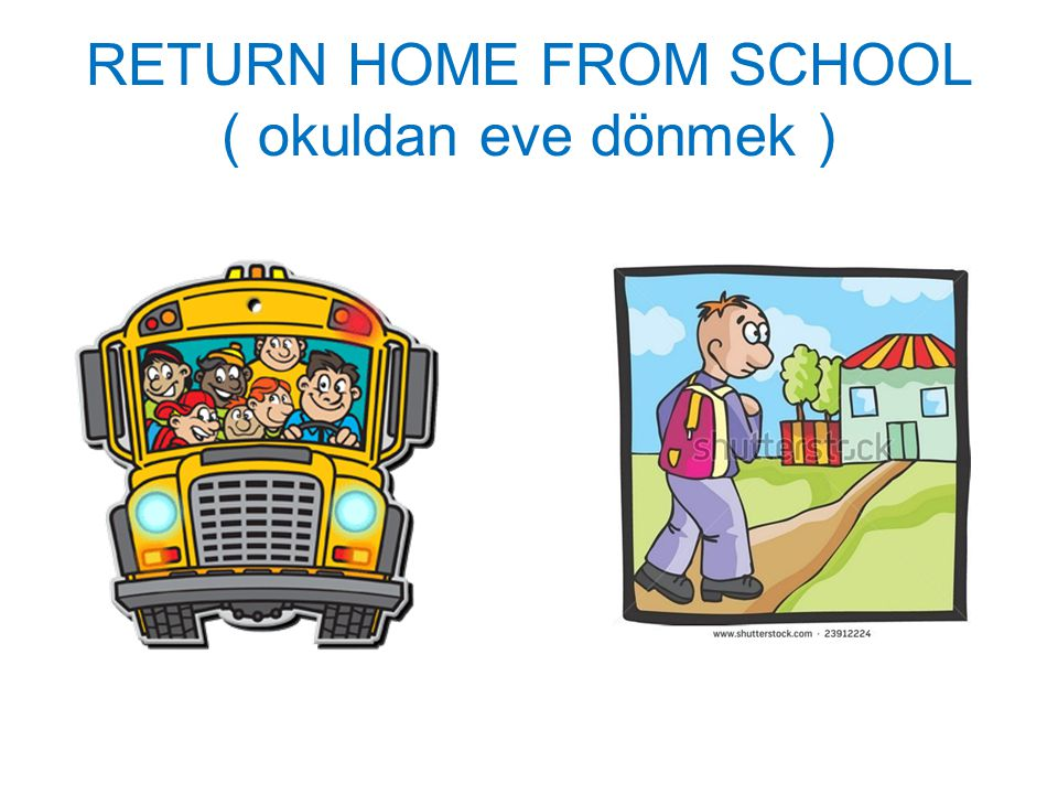 RETURN HOME FROM SCHOOL ( okuldan eve dönmek )