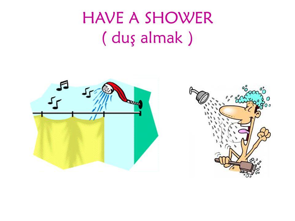 HAVE A SHOWER ( duş almak )
