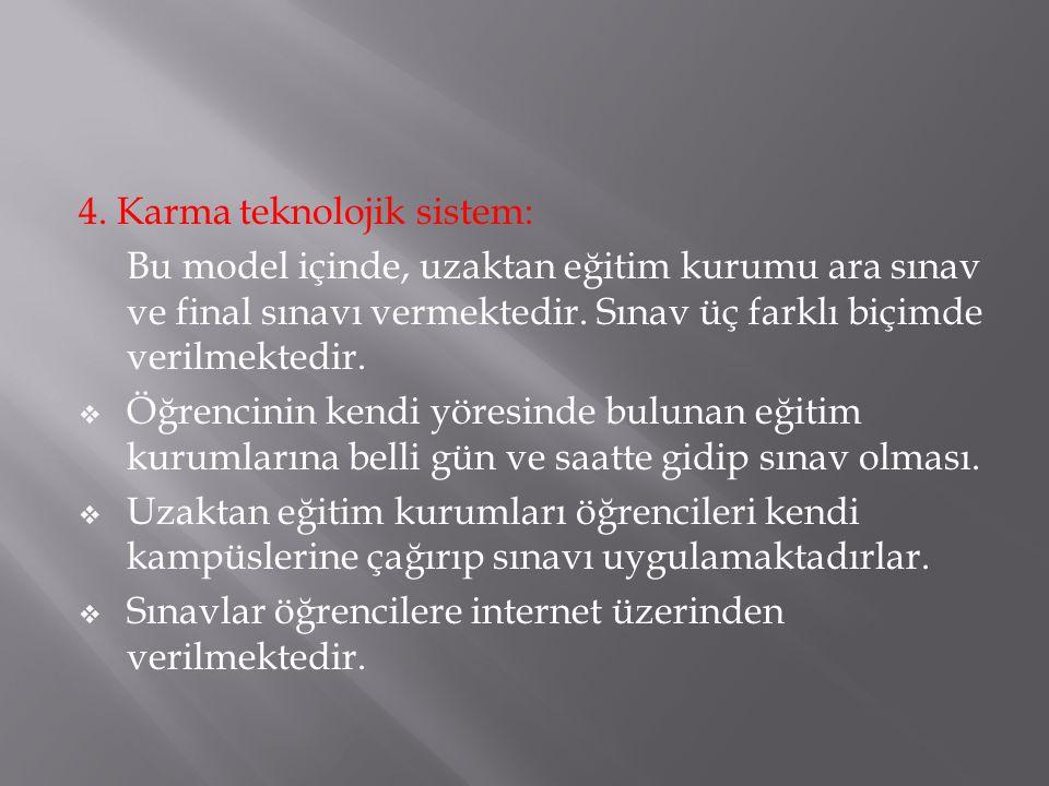 4. Karma teknolojik sistem: Bu model içinde, uzaktan eğitim kurumu ara sınav ve final sınavı vermektedir. Sınav üç farklı biçimde verilmektedir.  Öğr