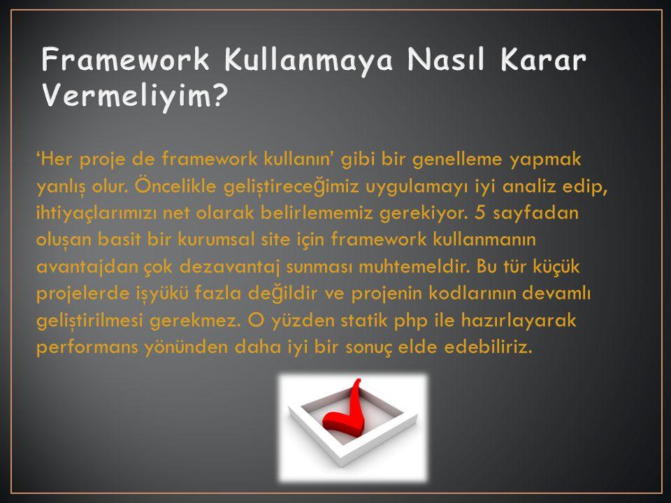 'Her proje de framework kullanın' gibi bir genelleme yapmak yanlış olur. Öncelikle geliştirece ğ imiz uygulamayı iyi analiz edip, ihtiyaçlarımızı net