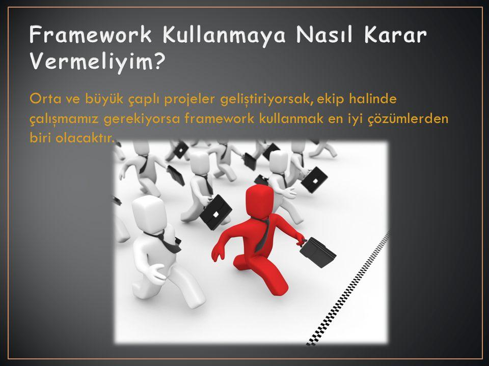 Orta ve büyük çaplı projeler geliştiriyorsak, ekip halinde çalışmamız gerekiyorsa framework kullanmak en iyi çözümlerden biri olacaktır.