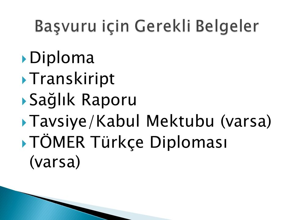  Diploma  Transkiript  Sağlık Raporu  Tavsiye/Kabul Mektubu (varsa)  TÖMER Türkçe Diploması (varsa)