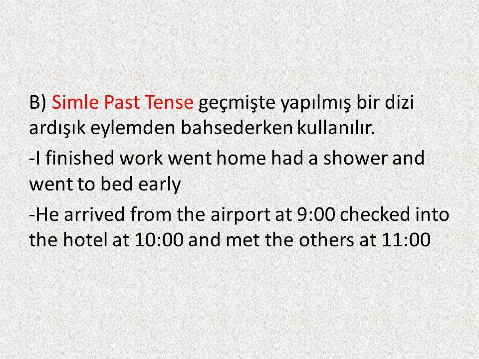 B) Simle Past Tense geçmişte yapılmış bir dizi ardışık eylemden bahsederken kullanılır. -I finished work went home had a shower and went to bed early