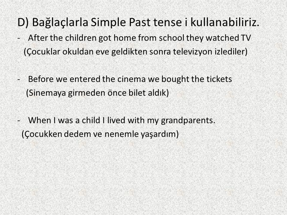 D) Bağlaçlarla Simple Past tense i kullanabiliriz. -After the children got home from school they watched TV (Çocuklar okuldan eve geldikten sonra tele
