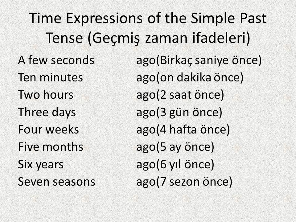 Time Expressions of the Simple Past Tense (Geçmiş zaman ifadeleri) A few secondsago(Birkaç saniye önce) Ten minutesago(on dakika önce) Two hoursago(2