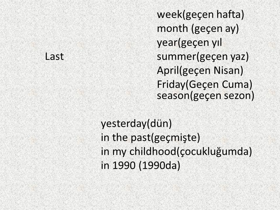 week(geçen hafta) month (geçen ay) year(geçen yıl Lastsummer(geçen yaz) April(geçen Nisan) Friday(Geçen Cuma) season(geçen sezon) yesterday(dün) in th