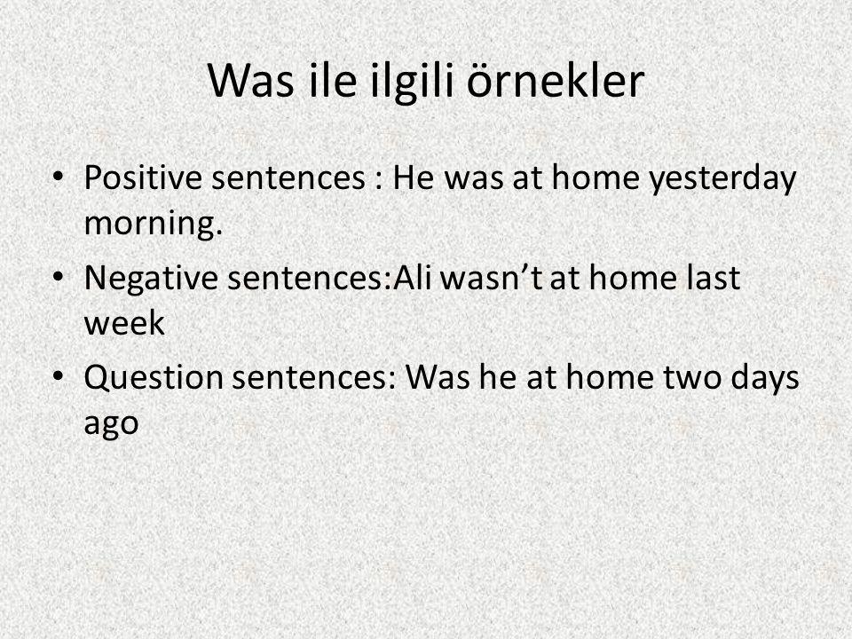 Was ile ilgili örnekler Positive sentences : He was at home yesterday morning. Negative sentences:Ali wasn't at home last week Question sentences: Was