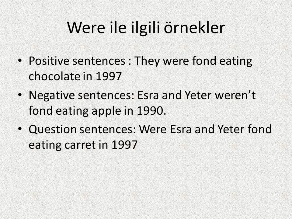 Were ile ilgili örnekler Positive sentences : They were fond eating chocolate in 1997 Negative sentences: Esra and Yeter weren't fond eating apple in