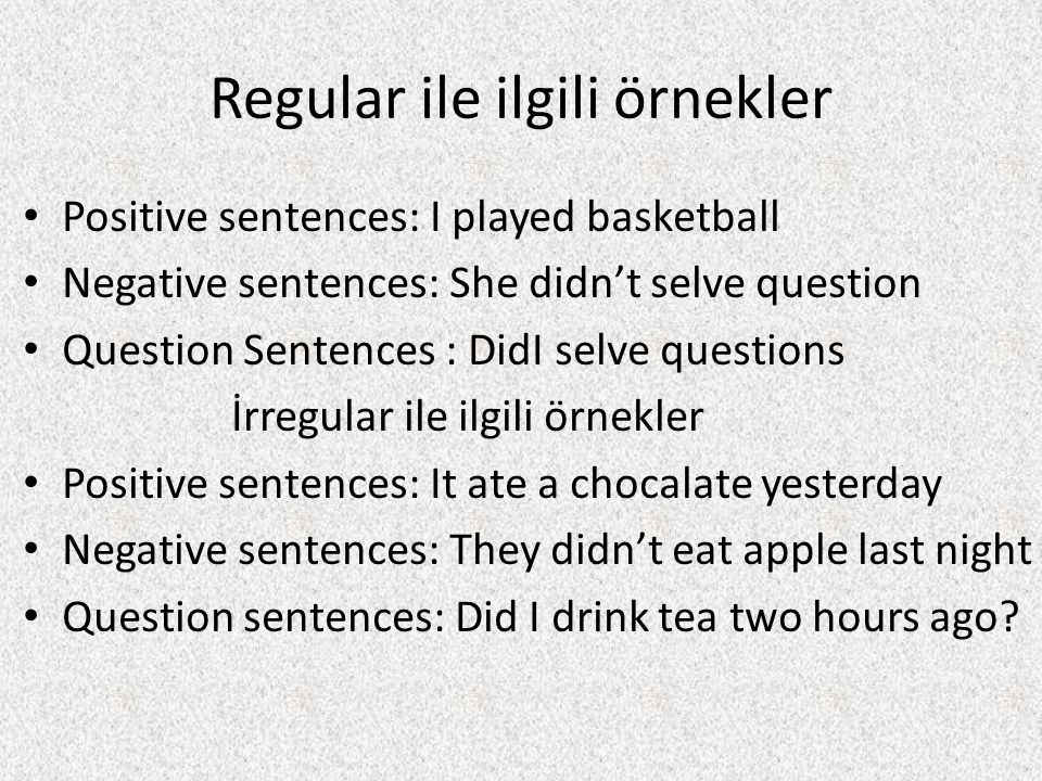 Regular ile ilgili örnekler Positive sentences: I played basketball Negative sentences: She didn't selve question Question Sentences : DidI selve questions İrregular ile ilgili örnekler Positive sentences: It ate a chocalate yesterday Negative sentences: They didn't eat apple last night Question sentences: Did I drink tea two hours ago?
