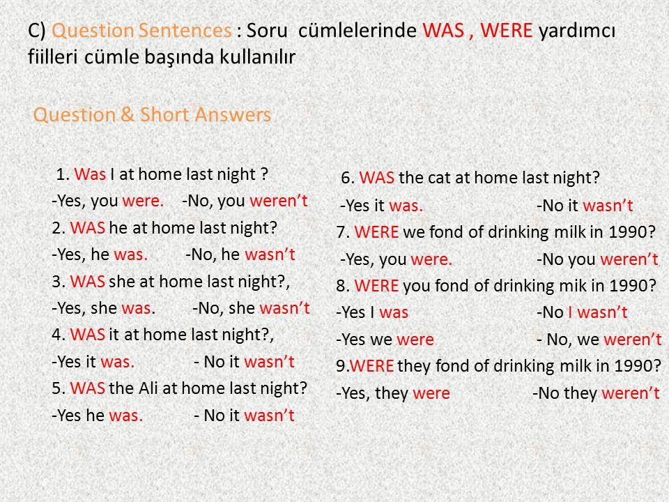C) Question Sentences : Soru cümlelerinde WAS, WERE yardımcı fiilleri cümle başında kullanılır 1. Was I at home last night ? -Yes, you were. -No, you