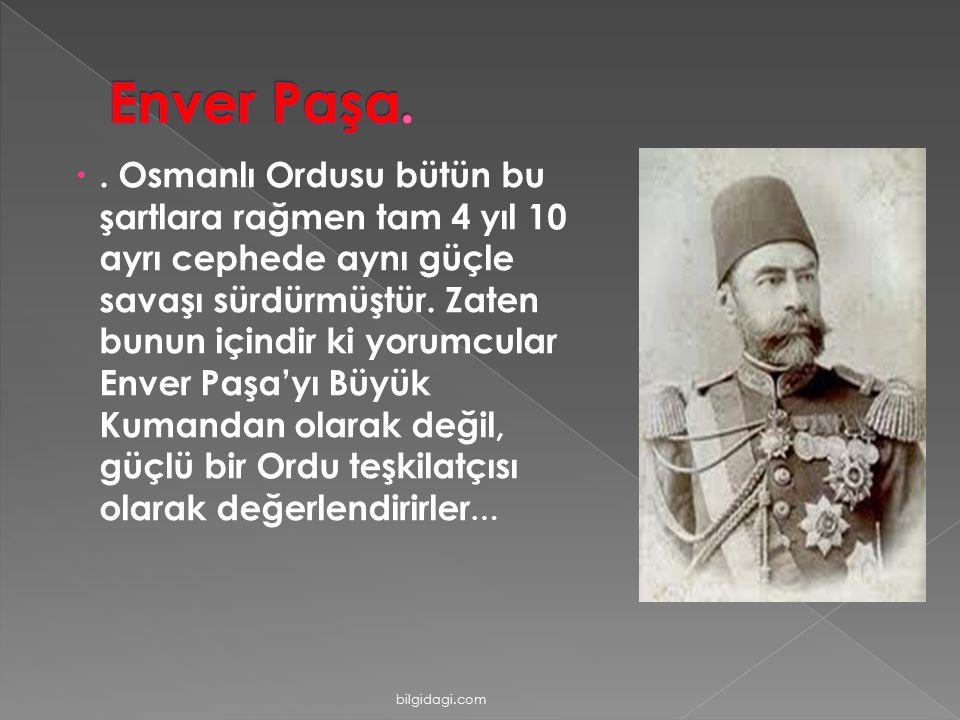 . Osmanlı Ordusu bütün bu şartlara rağmen tam 4 yıl 10 ayrı cephede aynı güçle savaşı sürdürmüştür. Zaten bunun içindir ki yorumcular Enver Paşa'yı B
