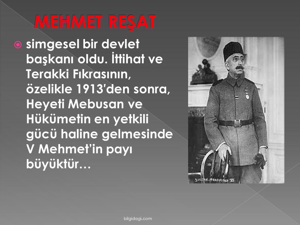 simgesel bir devlet başkanı oldu. İttihat ve Terakki Fıkrasının, özelikle 1913′den sonra, Heyeti Mebusan ve Hükümetin en yetkili gücü haline gelmesi