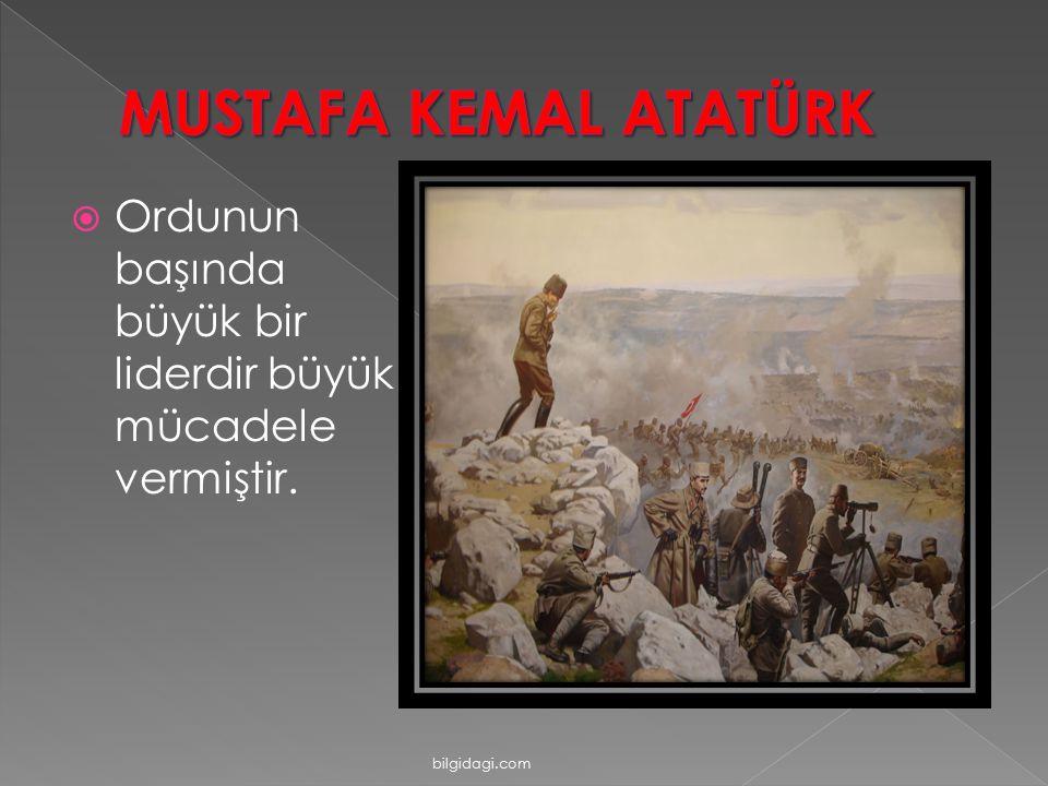  Ordunun başında büyük bir liderdir büyük mücadele vermiştir. bilgidagi.com