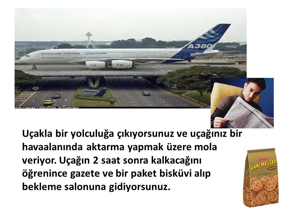 Uçakla bir yolculuğa çıkıyorsunuz ve uçağınız bir havaalanında aktarma yapmak üzere mola veriyor. Uçağın 2 saat sonra kalkacağını öğrenince gazete ve