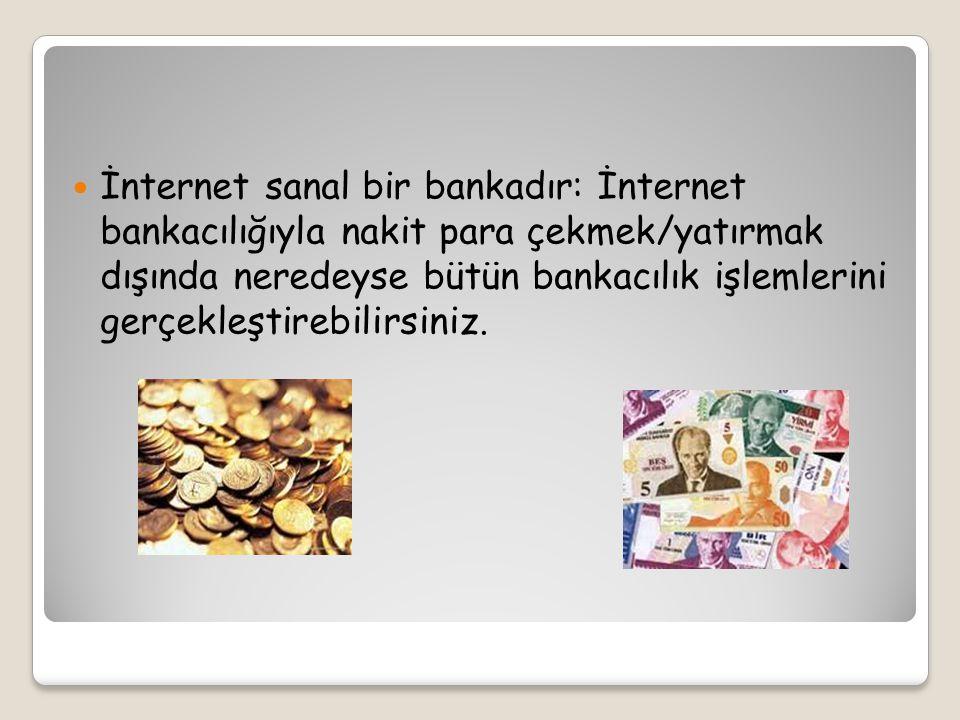 İnternet sanal bir bankadır: İnternet bankacılığıyla nakit para çekmek/yatırmak dışında neredeyse bütün bankacılık işlemlerini gerçekleştirebilirsiniz.