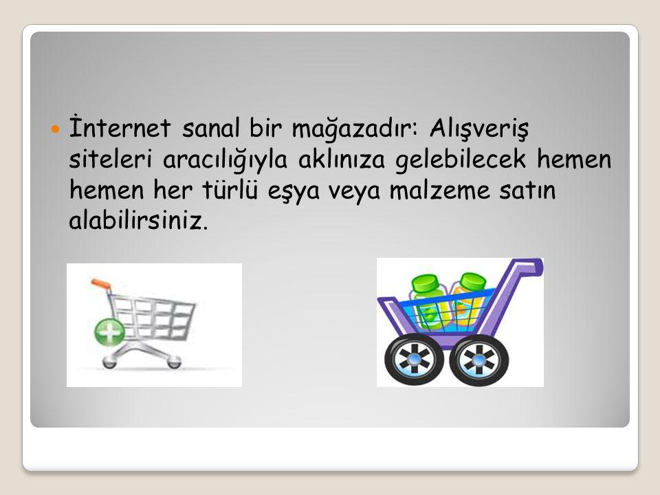 İnternet sanal bir mağazadır: Alışveriş siteleri aracılığıyla aklınıza gelebilecek hemen hemen her türlü eşya veya malzeme satın alabilirsiniz.