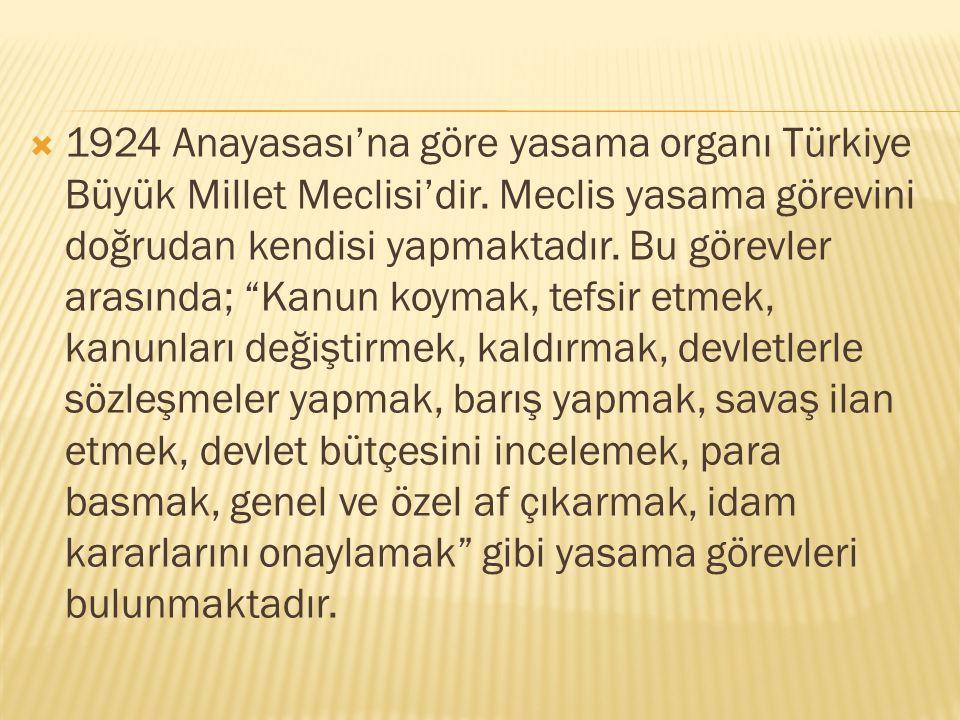 """ 1924 Anayasası'na göre yasama organı Türkiye Büyük Millet Meclisi'dir. Meclis yasama görevini doğrudan kendisi yapmaktadır. Bu görevler arasında; """"K"""
