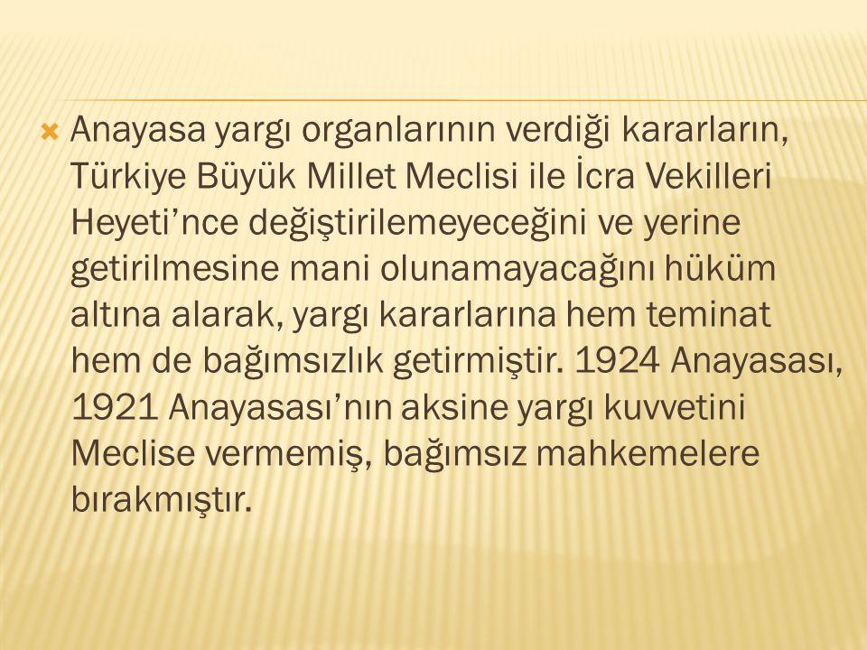  Anayasa yargı organlarının verdiği kararların, Türkiye Büyük Millet Meclisi ile İcra Vekilleri Heyeti'nce değiştirilemeyeceğini ve yerine getirilmes