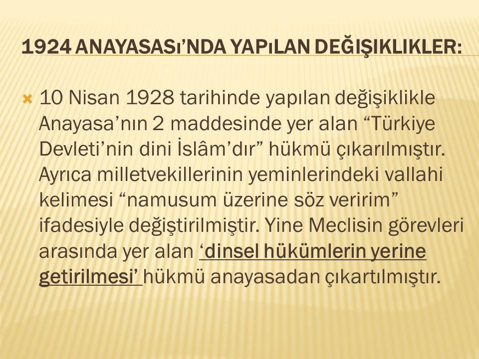 """1924 ANAYASASı'NDA YAPıLAN DEĞIŞIKLIKLER:  10 Nisan 1928 tarihinde yapılan değişiklikle Anayasa'nın 2 maddesinde yer alan """"Türkiye Devleti'nin dini İ"""
