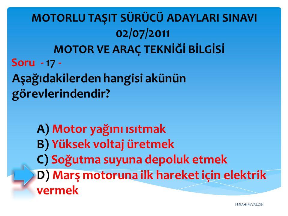 İBRAHİM YALÇIN Aşağıdakilerden hangisi akünün görevlerindendir? Soru - 17 - A) Motor yağını ısıtmak B) Yüksek voltaj üretmek C) Soğutma suyuna depoluk
