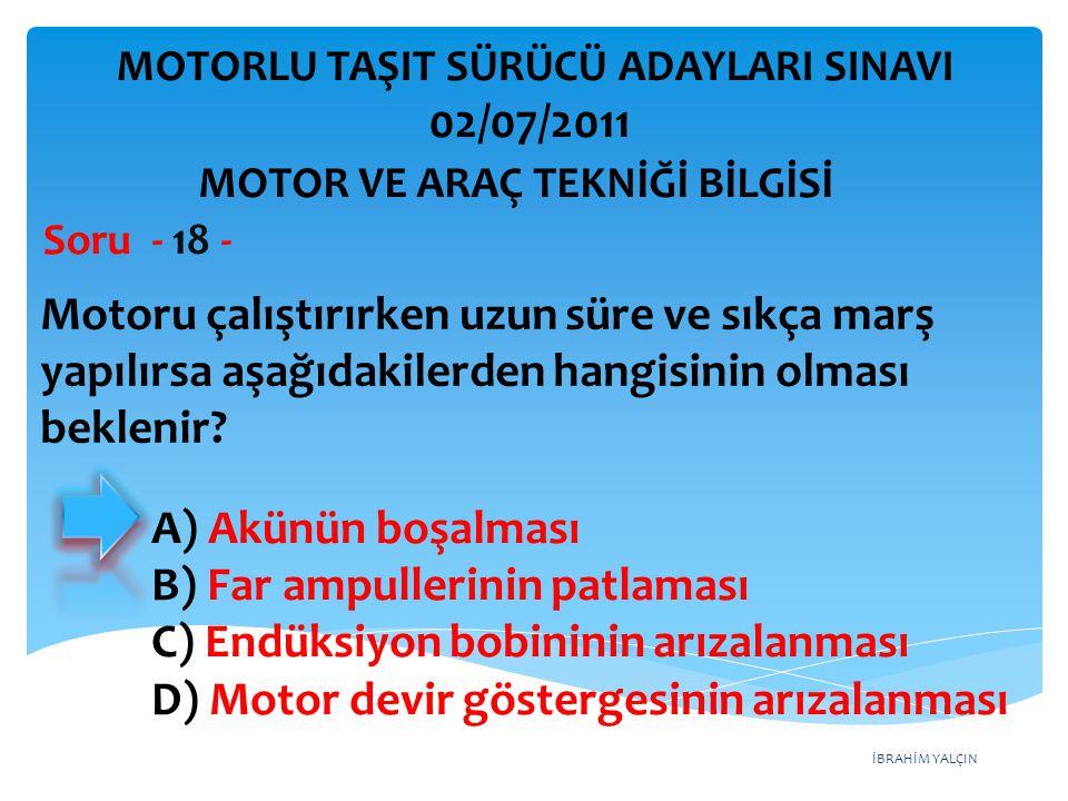 İBRAHİM YALÇIN Motoru çalıştırırken uzun süre ve sıkça marş yapılırsa aşağıdakilerden hangisinin olması beklenir? Soru - 18 - A) Akünün boşalması B) F