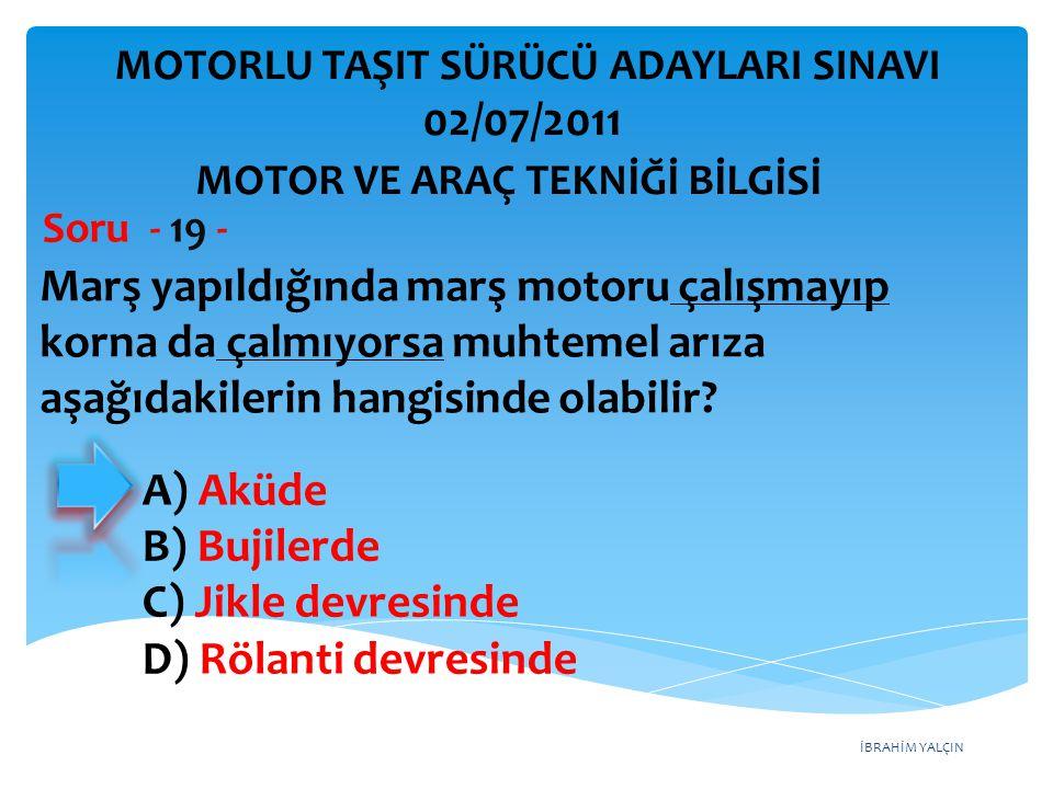 İBRAHİM YALÇIN Marş yapıldığında marş motoru çalışmayıp korna da çalmıyorsa muhtemel arıza aşağıdakilerin hangisinde olabilir? Soru - 19 - MOTOR VE AR