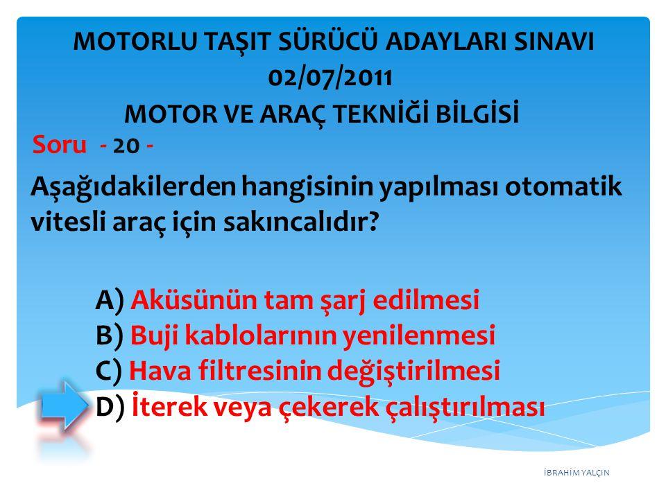 İBRAHİM YALÇIN Aşağıdakilerden hangisinin yapılması otomatik vitesli araç için sakıncalıdır? Soru - 20 - A) Aküsünün tam şarj edilmesi B) Buji kablola