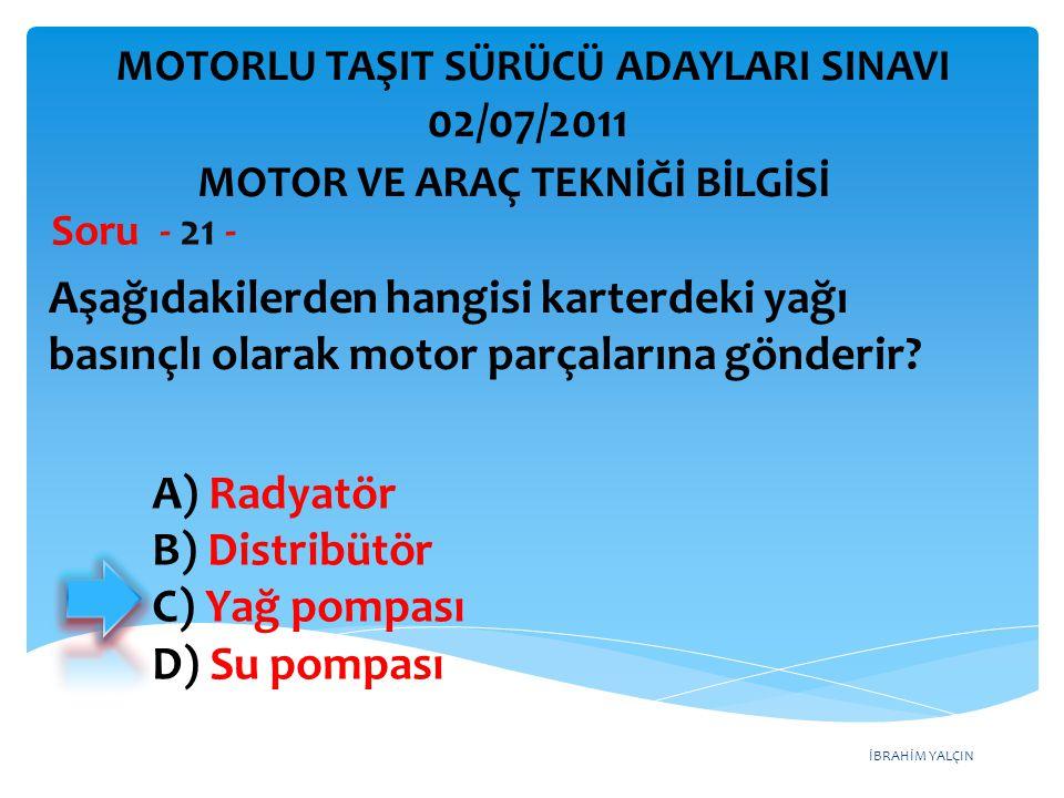 İBRAHİM YALÇIN Aşağıdakilerden hangisi karterdeki yağı basınçlı olarak motor parçalarına gönderir? Soru - 21 - A) Radyatör B) Distribütör C) Yağ pompa