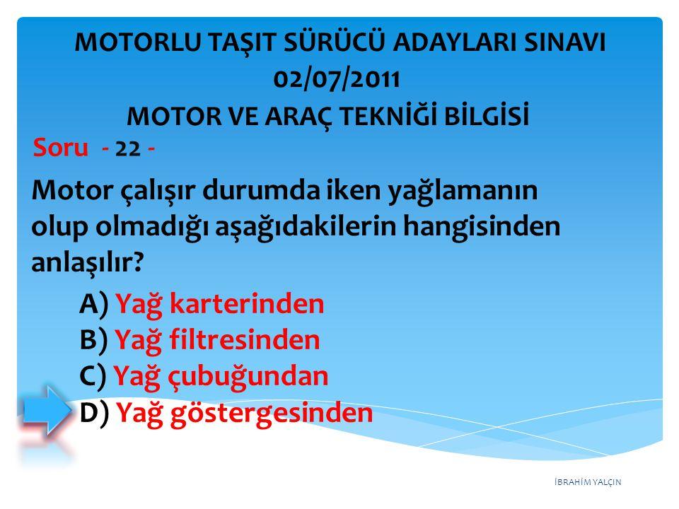 İBRAHİM YALÇIN Motor çalışır durumda iken yağlamanın olup olmadığı aşağıdakilerin hangisinden anlaşılır? Soru - 22 - A) Yağ karterinden B) Yağ filtres