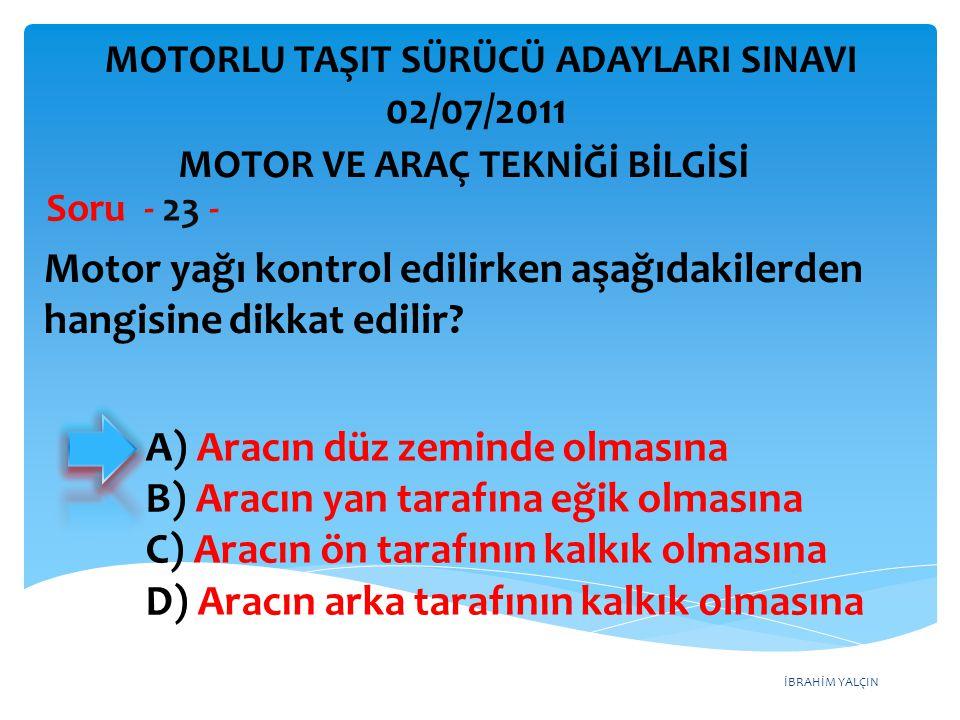 İBRAHİM YALÇIN Motor yağı kontrol edilirken aşağıdakilerden hangisine dikkat edilir? Soru - 23 - A) Aracın düz zeminde olmasına B) Aracın yan tarafına