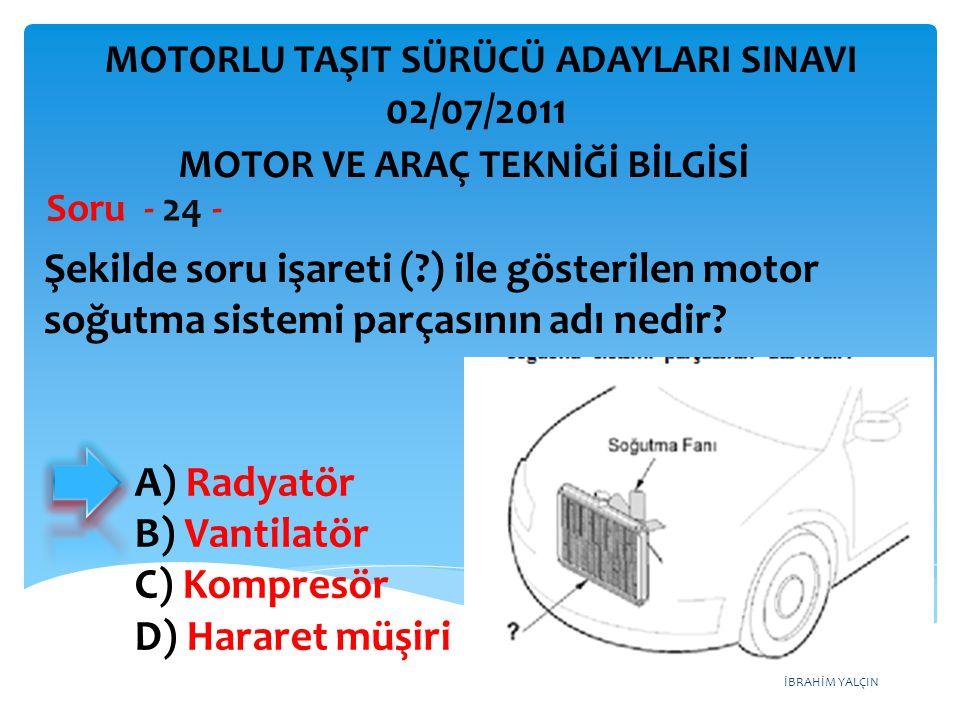 İBRAHİM YALÇIN Şekilde soru işareti (?) ile gösterilen motor soğutma sistemi parçasının adı nedir? Soru - 24 - A) Radyatör B) Vantilatör C) Kompresör