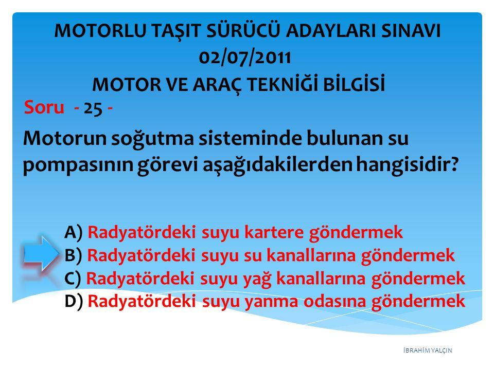 İBRAHİM YALÇIN Motorun soğutma sisteminde bulunan su pompasının görevi aşağıdakilerden hangisidir? Soru - 25 - MOTOR VE ARAÇ TEKNİĞİ BİLGİSİ MOTORLU T