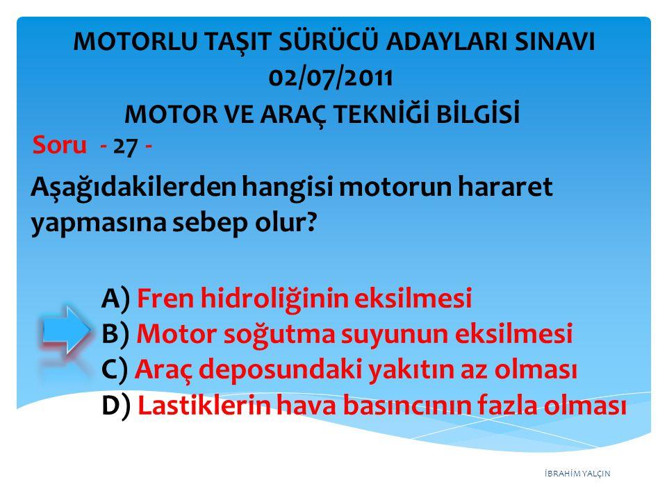 İBRAHİM YALÇIN Aşağıdakilerden hangisi motorun hararet yapmasına sebep olur? Soru - 27 - A) Fren hidroliğinin eksilmesi B) Motor soğutma suyunun eksil
