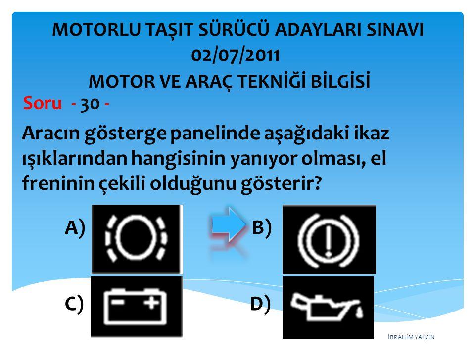 İBRAHİM YALÇIN Aracın gösterge panelinde aşağıdaki ikaz ışıklarından hangisinin yanıyor olması, el freninin çekili olduğunu gösterir? Soru - 30 - A) B
