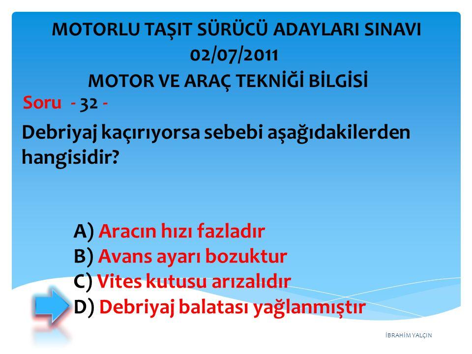 İBRAHİM YALÇIN Debriyaj kaçırıyorsa sebebi aşağıdakilerden hangisidir? Soru - 32 - MOTOR VE ARAÇ TEKNİĞİ BİLGİSİ MOTORLU TAŞIT SÜRÜCÜ ADAYLARI SINAVI