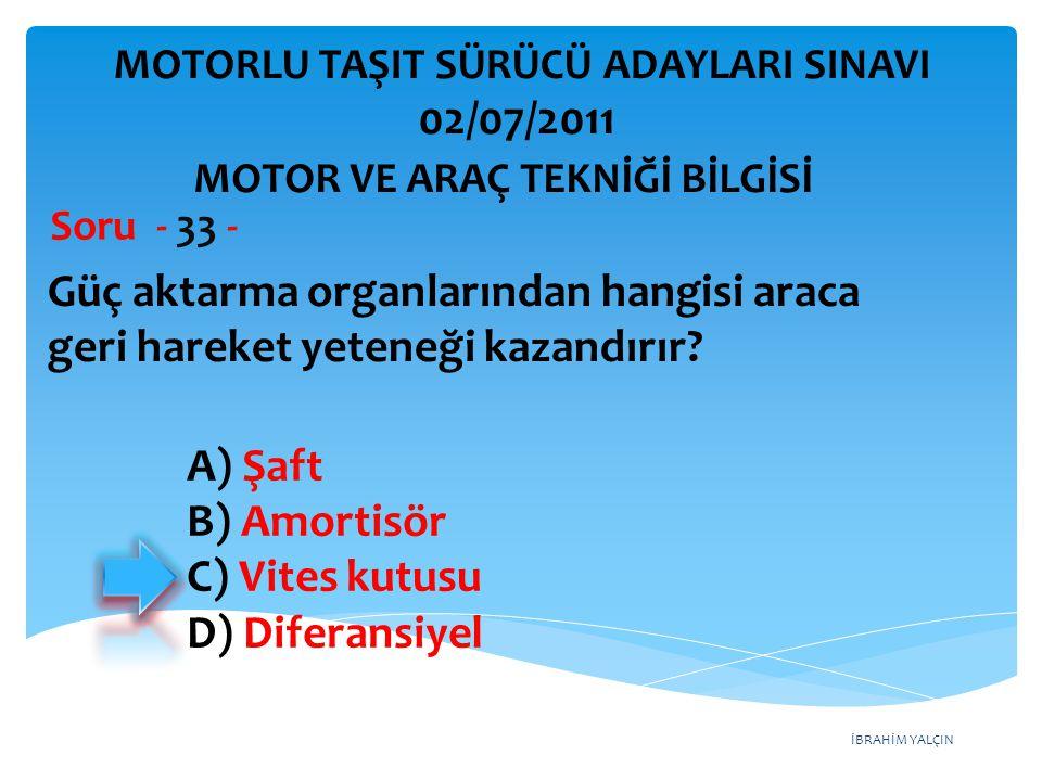 İBRAHİM YALÇIN Güç aktarma organlarından hangisi araca geri hareket yeteneği kazandırır? Soru - 33 - A) Şaft B) Amortisör C) Vites kutusu D) Diferansi