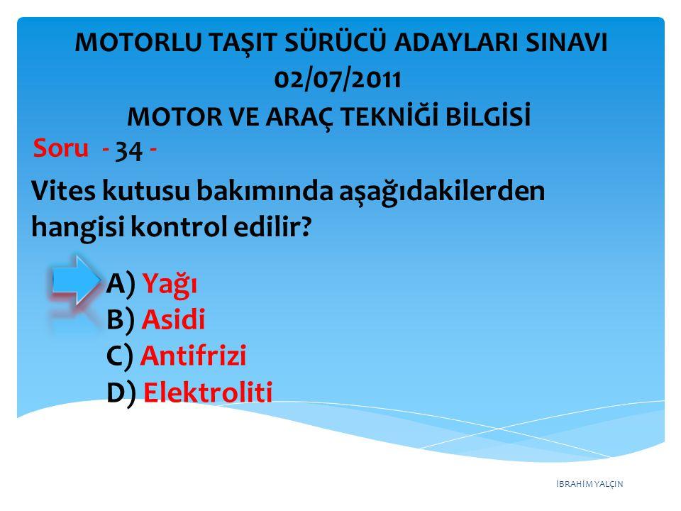 İBRAHİM YALÇIN Vites kutusu bakımında aşağıdakilerden hangisi kontrol edilir? Soru - 34 - A) Yağı B) Asidi C) Antifrizi D) Elektroliti MOTOR VE ARAÇ T