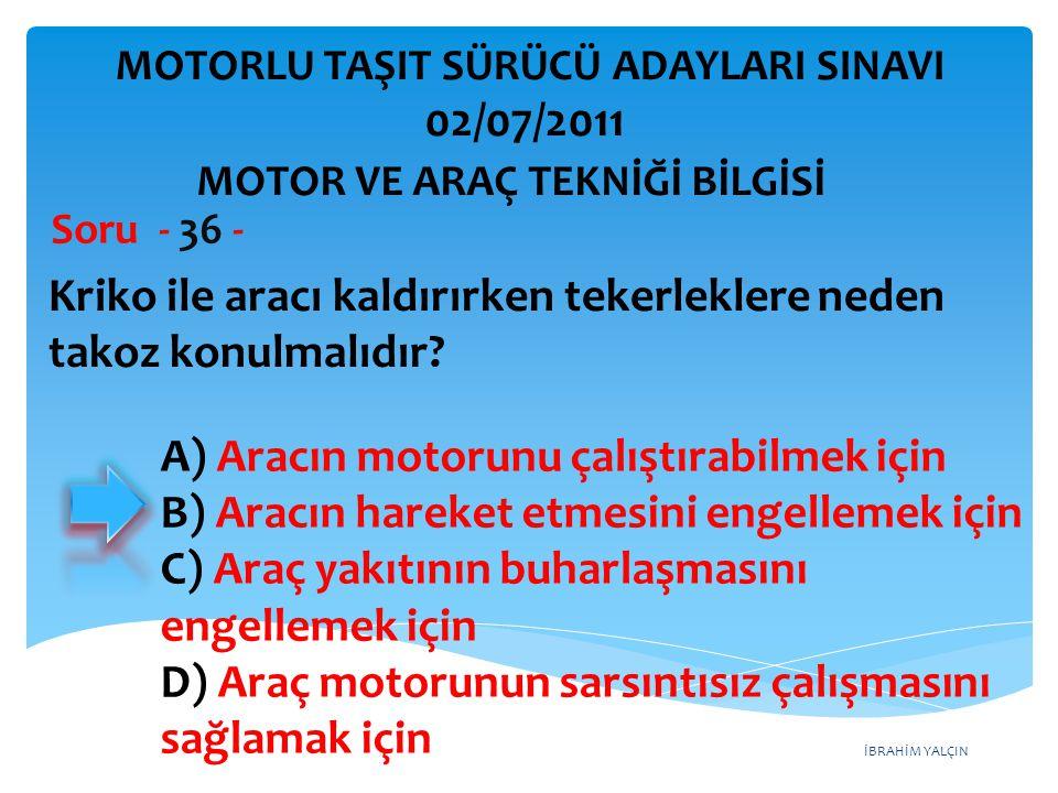 İBRAHİM YALÇIN Kriko ile aracı kaldırırken tekerleklere neden takoz konulmalıdır? Soru - 36 - A) Aracın motorunu çalıştırabilmek için B) Aracın hareke